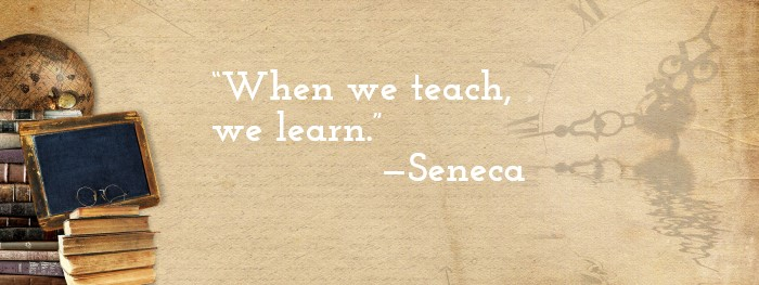 'When we teach, we learn.' — Seneca
