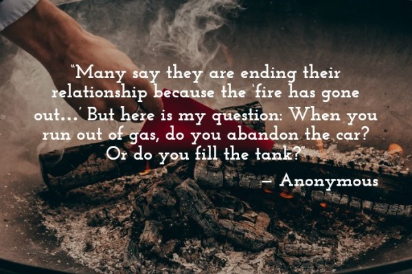 image with quote: 'Many say they are ending a relationship because the 'fire has gone out…'   But here's my question: When you run out of gas, do you abandon the car?  Or do you fill the tank?' —Anonymous