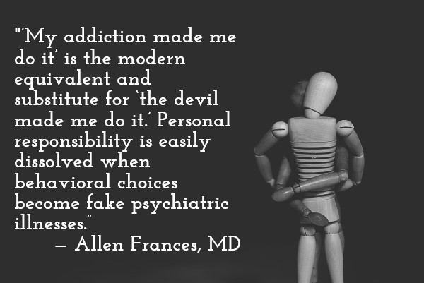 quote: 'My addiction made me do it' is the modern equivalent and substitute for 'the devil made me do it.' Personal responsibility is easily dissolved when behavioral choices become fake psychiatric illnesses. — Allen Frances, MD