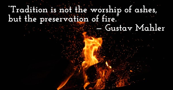 'Tradition is not the worship of ashes, but the preservation of fire.' — Gustav Mahler