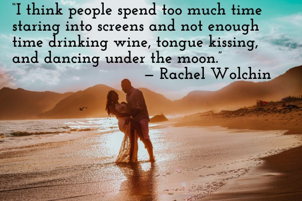 'I think people spend too much time staring into screens and not enough time drinking wine, tongue kissing, and dancing under the moon.' — Rachel Wolchin