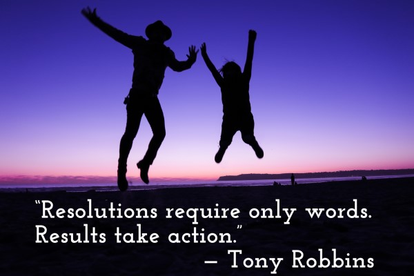 'Resolutions require only words. Results take action.' — Tony Robbins