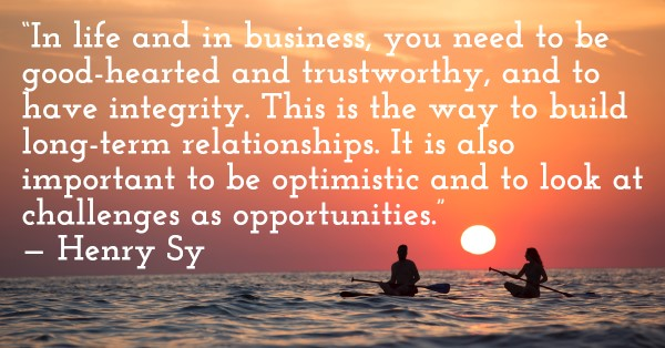 'In life and in business, you need to be good-hearted and trustworthy, and to have integrity. This is the way to build long-term relationships. It is also important to be optimistic and to look at challenges as opportunities.' — Henry Sy