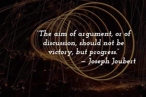 'The aim of argument, or of discussion, should not be victory, but progress.' — Joseph Joubert
