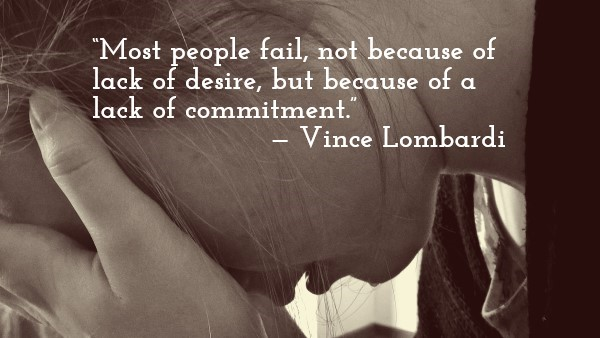 """Most people fail, not because of lack of desire, but because of a lack of commitment."" — Vince Lombardi"